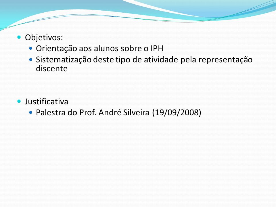 Objetivos: Orientação aos alunos sobre o IPH. Sistematização deste tipo de atividade pela representação discente.