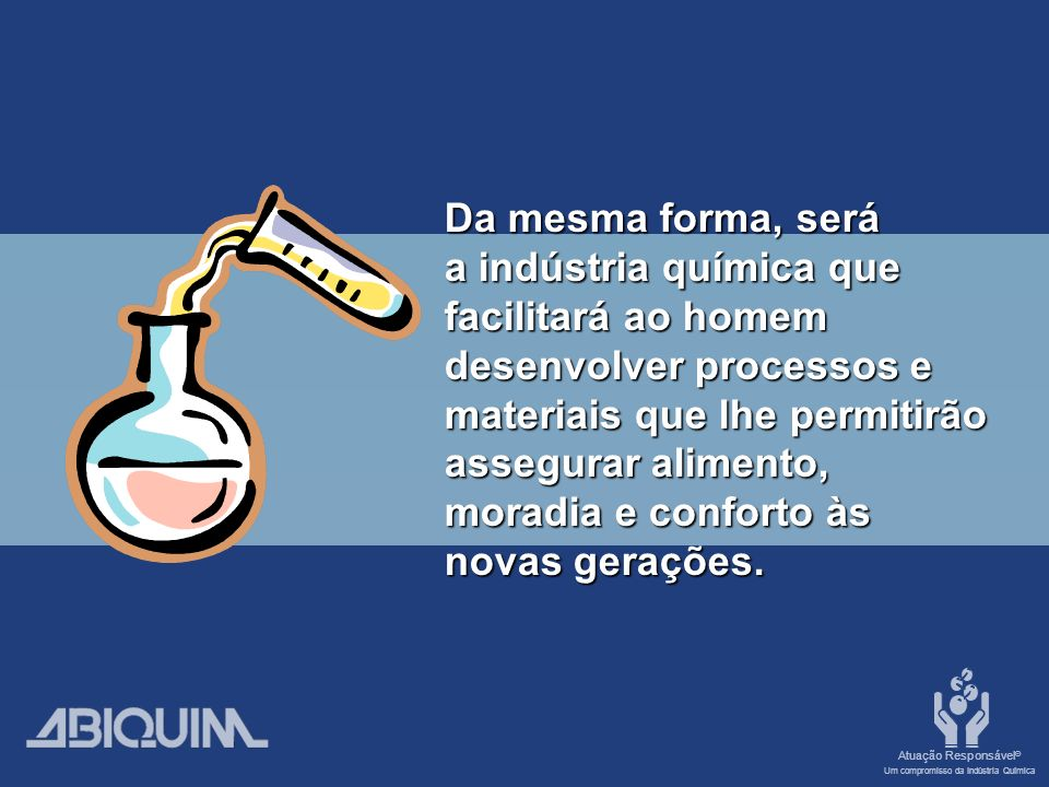 Da mesma forma, será a indústria química que. facilitará ao homem. desenvolver processos e. materiais que lhe permitirão.