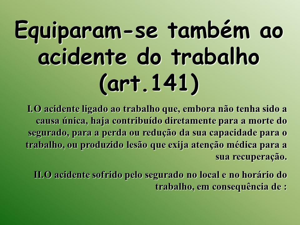 Equiparam-se também ao acidente do trabalho (art.141)