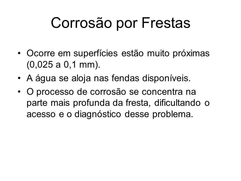 Corrosão por Frestas Ocorre em superfícies estão muito próximas (0,025 a 0,1 mm). A água se aloja nas fendas disponíveis.