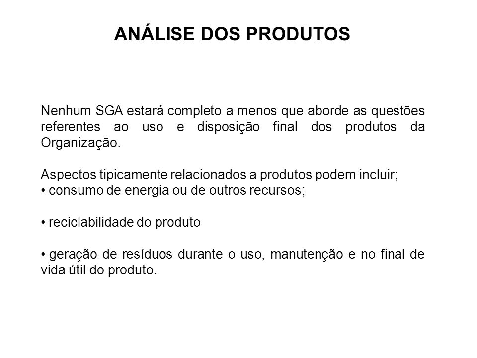 ANÁLISE DOS PRODUTOS Nenhum SGA estará completo a menos que aborde as questões referentes ao uso e disposição final dos produtos da Organização.
