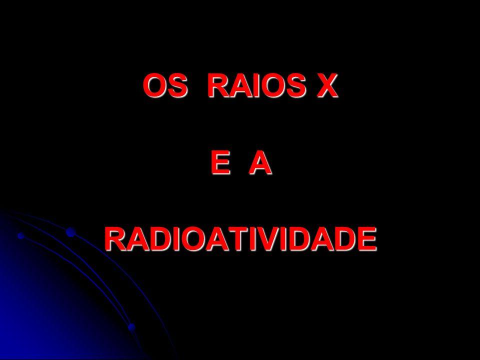 OS RAIOS X E A RADIOATIVIDADE