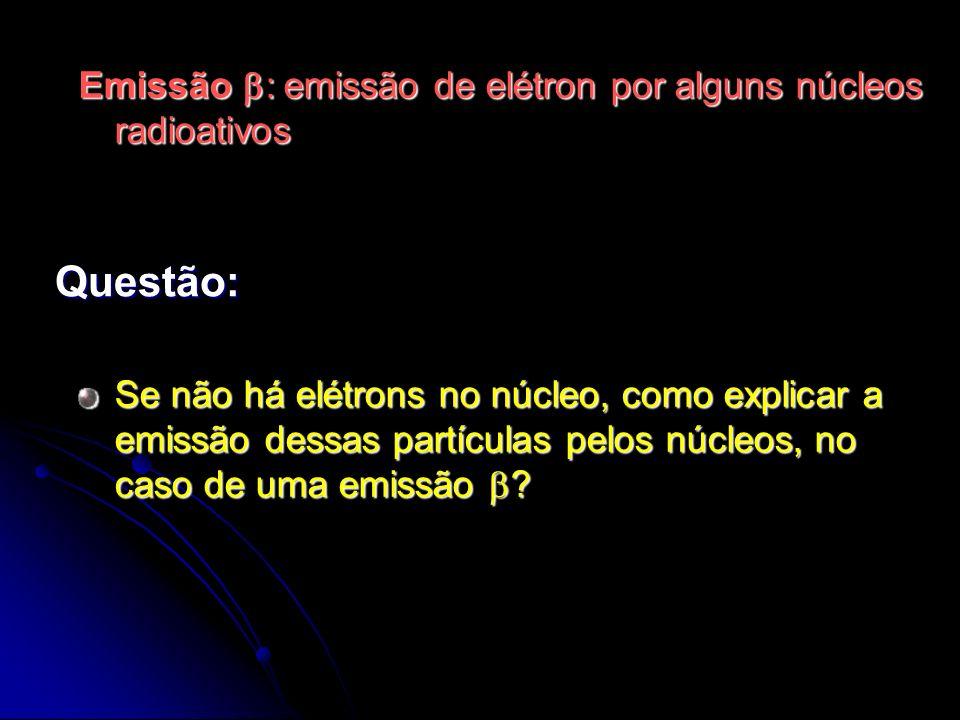 Questão: Emissão b: emissão de elétron por alguns núcleos radioativos