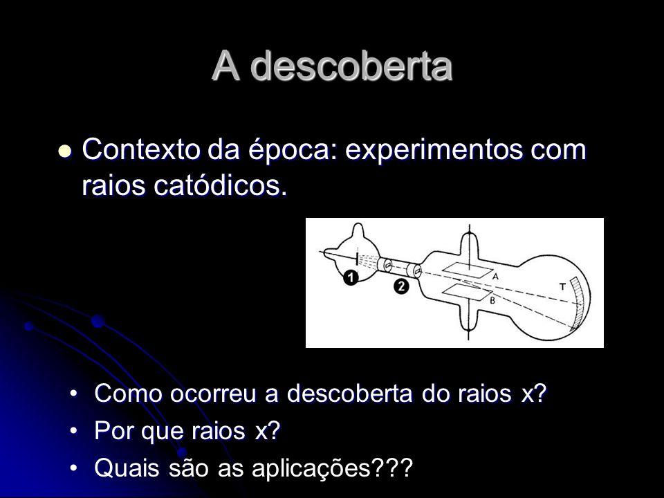 A descoberta Contexto da época: experimentos com raios catódicos.