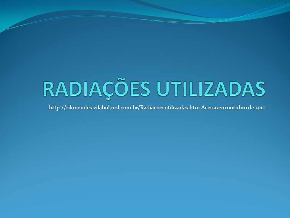 RADIAÇÕES UTILIZADAShttp://rikmendes.vilabol.uol.com.br/Radiacoesutilizadas.htm.Acesso em outubro de 2010.