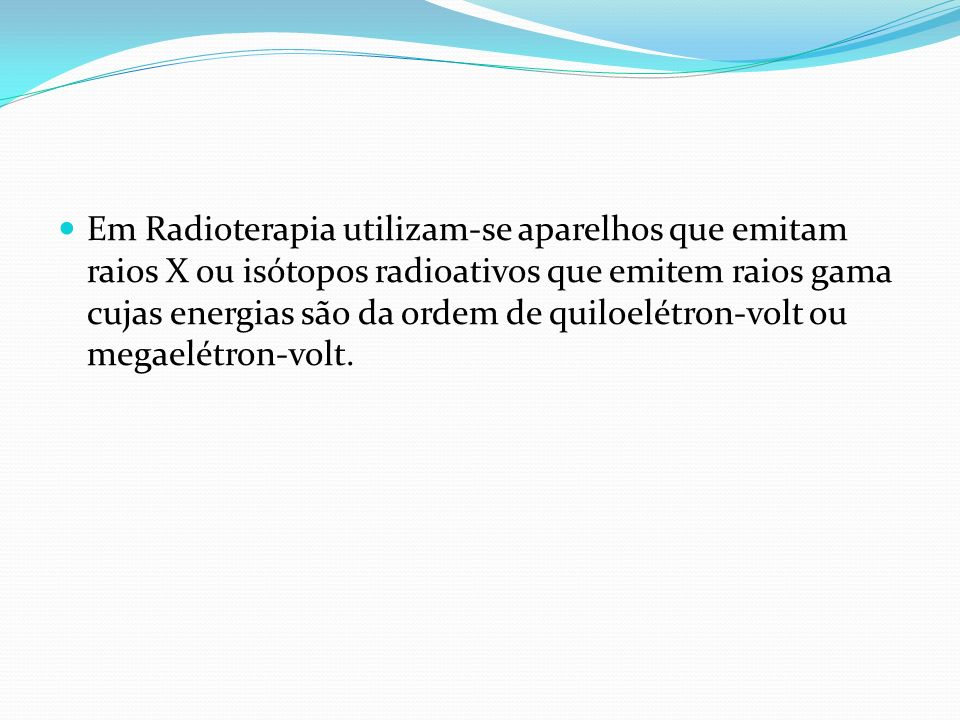 Em Radioterapia utilizam-se aparelhos que emitam raios X ou isótopos radioativos que emitem raios gama cujas energias são da ordem de quiloelétron-volt ou megaelétron-volt.