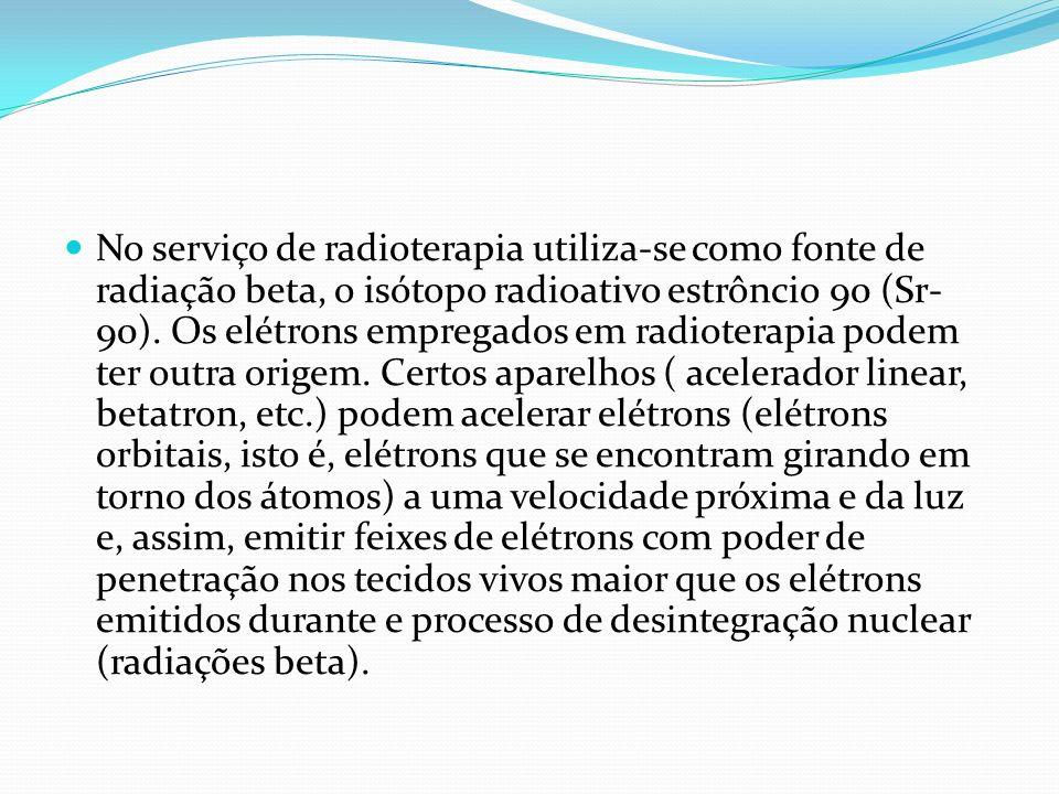 No serviço de radioterapia utiliza-se como fonte de radiação beta, o isótopo radioativo estrôncio 90 (Sr-90).