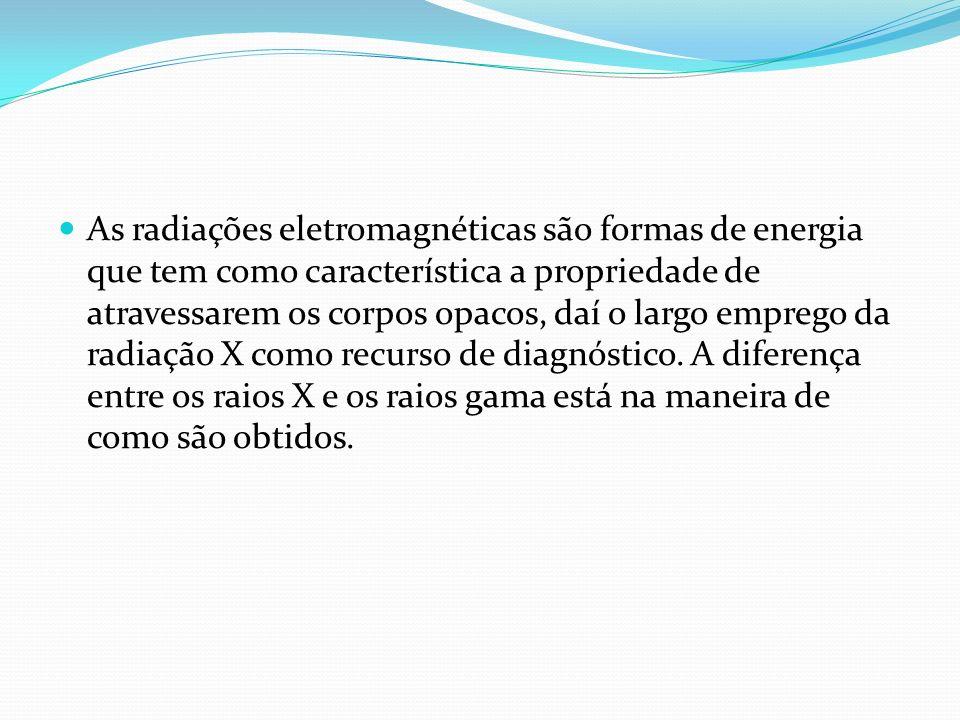 As radiações eletromagnéticas são formas de energia que tem como característica a propriedade de atravessarem os corpos opacos, daí o largo emprego da radiação X como recurso de diagnóstico.