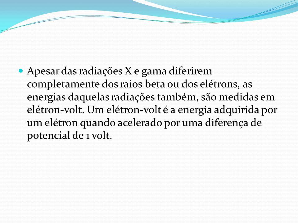 Apesar das radiações X e gama diferirem completamente dos raios beta ou dos elétrons, as energias daquelas radiações também, são medidas em elétron-volt.