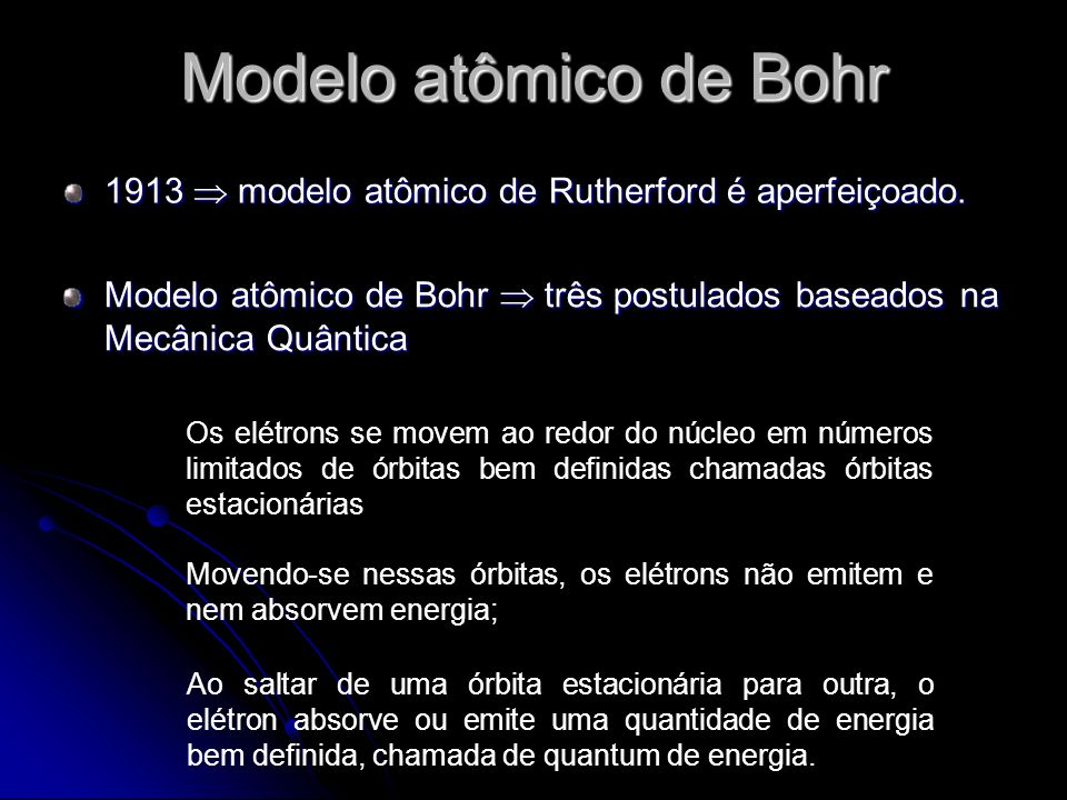 Modelo atômico de Bohr 1913  modelo atômico de Rutherford é aperfeiçoado. Modelo atômico de Bohr  três postulados baseados na Mecânica Quântica.