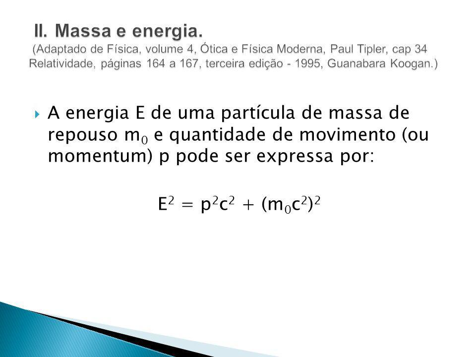 II. Massa e energia. (Adaptado de Física, volume 4, Ótica e Física Moderna, Paul Tipler, cap 34 Relatividade, páginas 164 a 167, terceira edição - 1995, Guanabara Koogan.)