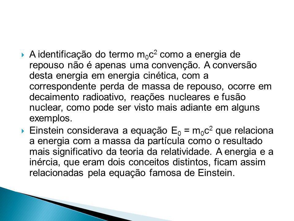 A identificação do termo m0c2 como a energia de repouso não é apenas uma convenção. A conversão desta energia em energia cinética, com a correspondente perda de massa de repouso, ocorre em decaimento radioativo, reações nucleares e fusão nuclear, como pode ser visto mais adiante em alguns exemplos.