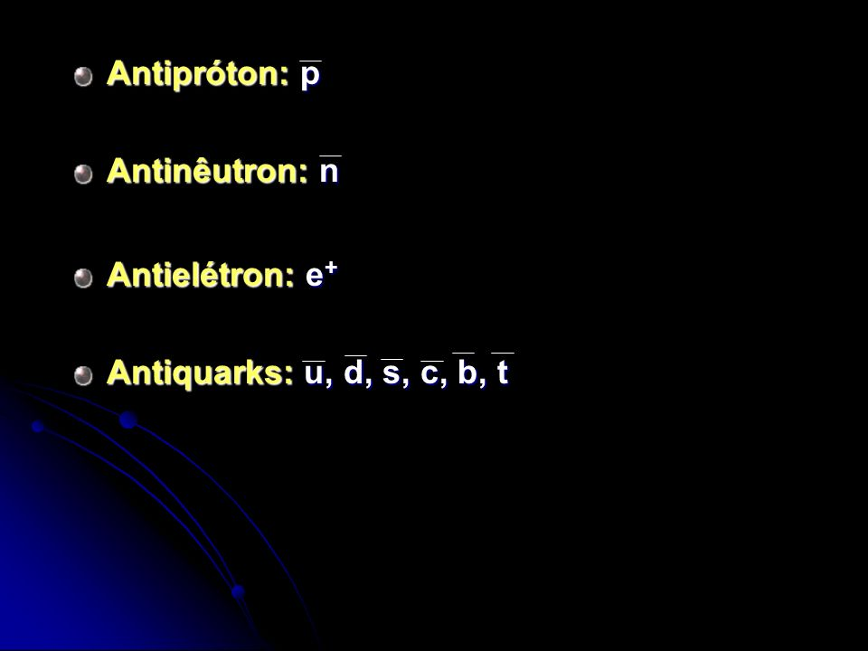 Antipróton: p Antinêutron: n Antielétron: e+ Antiquarks: u, d, s, c, b, t