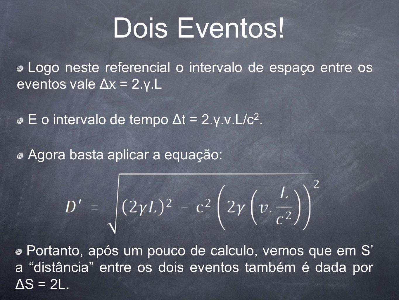 Dois Eventos! Logo neste referencial o intervalo de espaço entre os eventos vale Δx = 2.γ.L. E o intervalo de tempo Δt = 2.γ.v.L/c2.