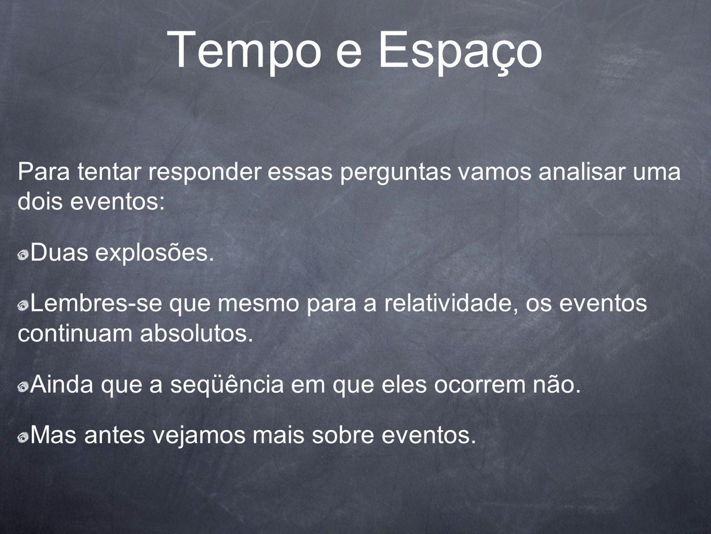Tempo e Espaço Para tentar responder essas perguntas vamos analisar uma dois eventos: Duas explosões.