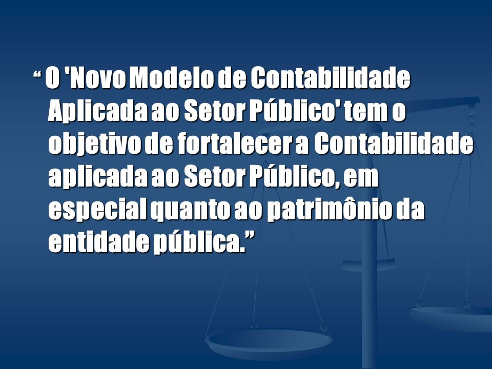 O Novo Modelo de Contabilidade Aplicada ao Setor Público tem o objetivo de fortalecer a Contabilidade aplicada ao Setor Público, em especial quanto ao patrimônio da entidade pública.