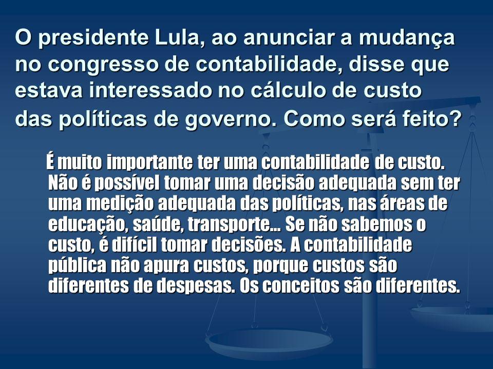O presidente Lula, ao anunciar a mudança no congresso de contabilidade, disse que estava interessado no cálculo de custo das políticas de governo. Como será feito
