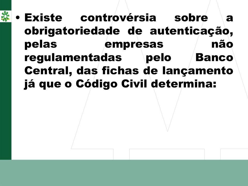 Existe controvérsia sobre a obrigatoriedade de autenticação, pelas empresas não regulamentadas pelo Banco Central, das fichas de lançamento já que o Código Civil determina: