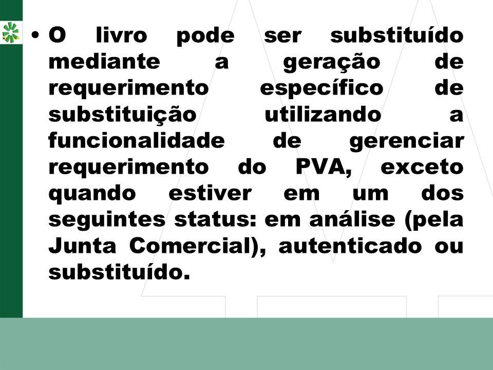 O livro pode ser substituído mediante a geração de requerimento específico de substituição utilizando a funcionalidade de gerenciar requerimento do PVA, exceto quando estiver em um dos seguintes status: em análise (pela Junta Comercial), autenticado ou substituído.