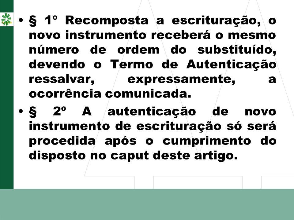 § 1º Recomposta a escrituração, o novo instrumento receberá o mesmo número de ordem do substituído, devendo o Termo de Autenticação ressalvar, expressamente, a ocorrência comunicada.