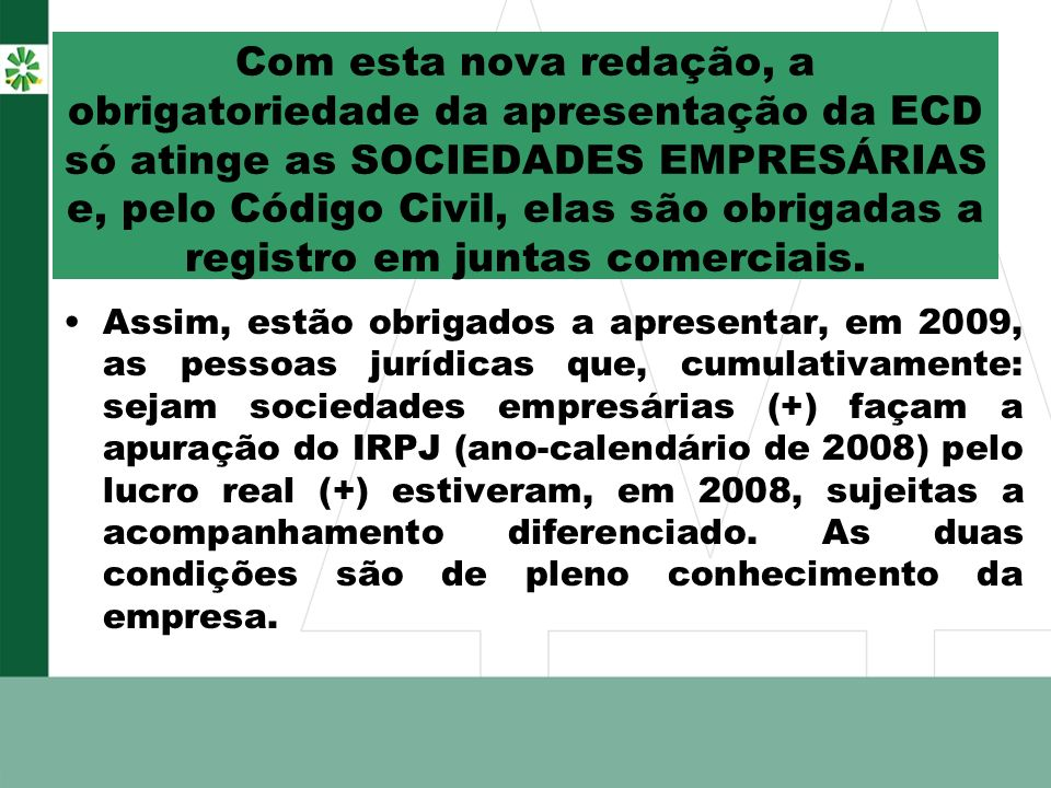 Com esta nova redação, a obrigatoriedade da apresentação da ECD só atinge as SOCIEDADES EMPRESÁRIAS e, pelo Código Civil, elas são obrigadas a registro em juntas comerciais.