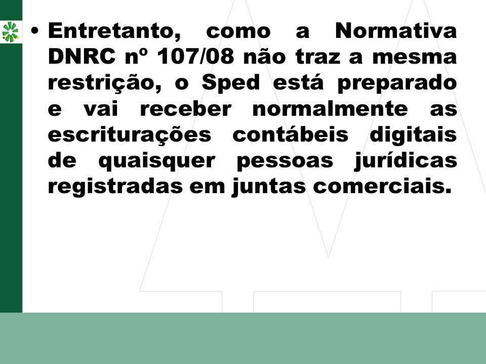 Entretanto, como a Normativa DNRC nº 107/08 não traz a mesma restrição, o Sped está preparado e vai receber normalmente as escriturações contábeis digitais de quaisquer pessoas jurídicas registradas em juntas comerciais.