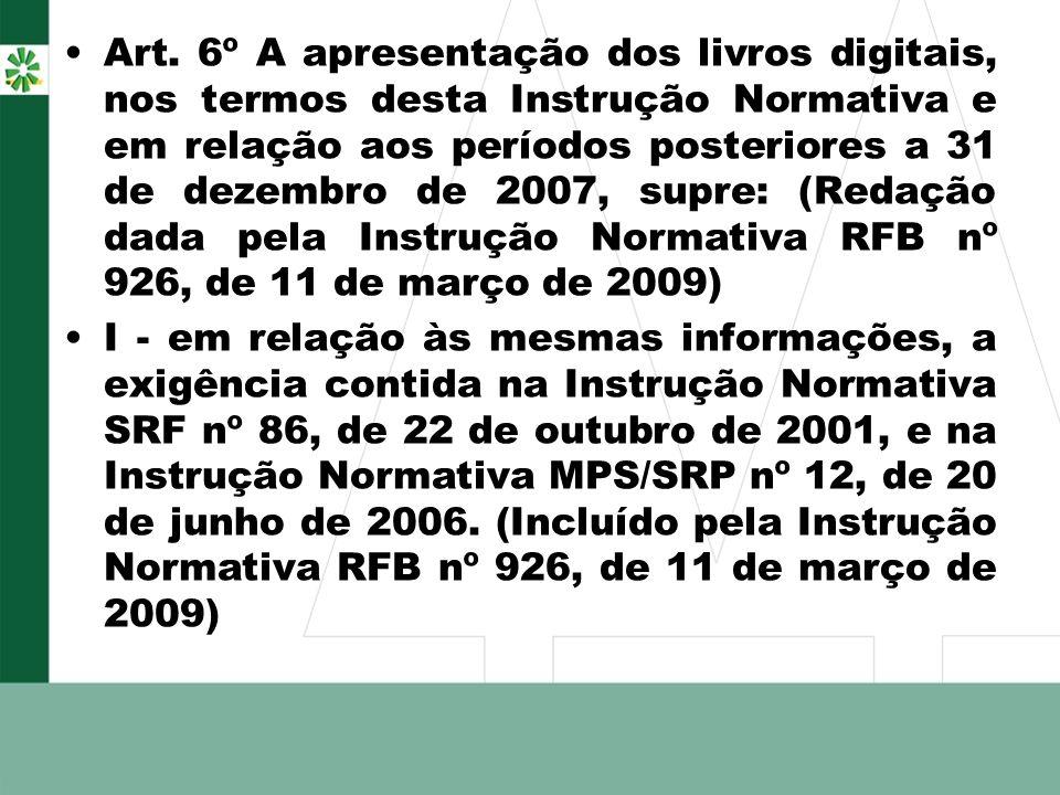 Art. 6º A apresentação dos livros digitais, nos termos desta Instrução Normativa e em relação aos períodos posteriores a 31 de dezembro de 2007, supre: (Redação dada pela Instrução Normativa RFB nº 926, de 11 de março de 2009)