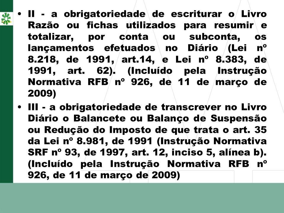 II - a obrigatoriedade de escriturar o Livro Razão ou fichas utilizados para resumir e totalizar, por conta ou subconta, os lançamentos efetuados no Diário (Lei nº 8.218, de 1991, art.14, e Lei nº 8.383, de 1991, art. 62). (Incluído pela Instrução Normativa RFB nº 926, de 11 de março de 2009)
