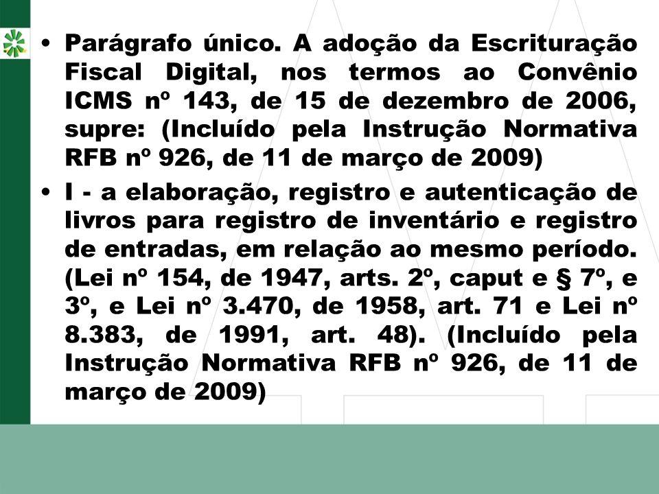 Parágrafo único. A adoção da Escrituração Fiscal Digital, nos termos ao Convênio ICMS nº 143, de 15 de dezembro de 2006, supre: (Incluído pela Instrução Normativa RFB nº 926, de 11 de março de 2009)
