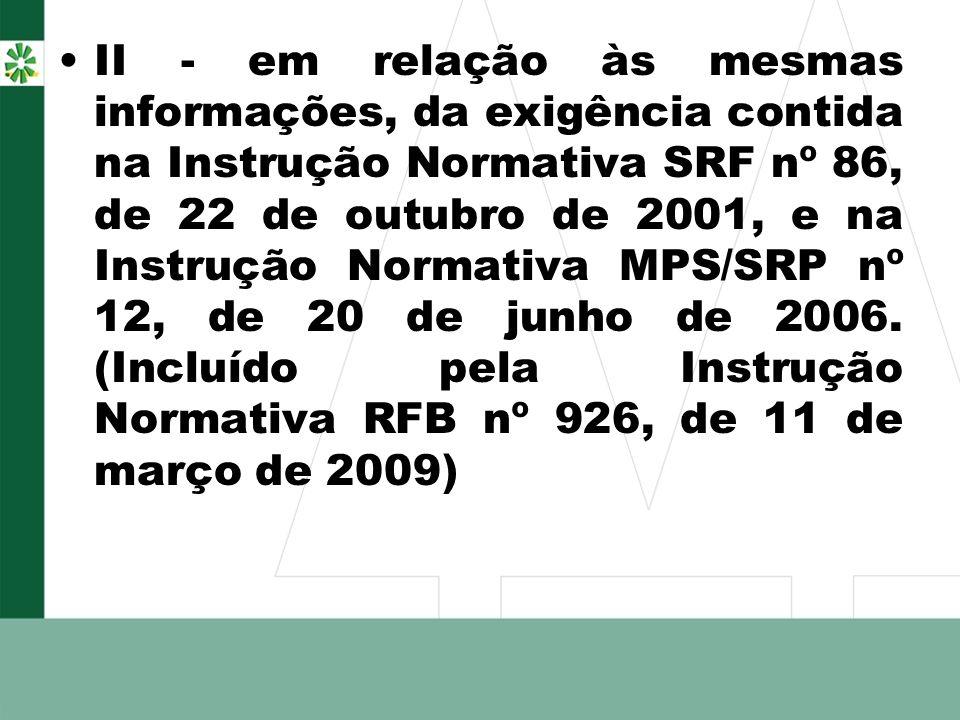II - em relação às mesmas informações, da exigência contida na Instrução Normativa SRF nº 86, de 22 de outubro de 2001, e na Instrução Normativa MPS/SRP nº 12, de 20 de junho de 2006.