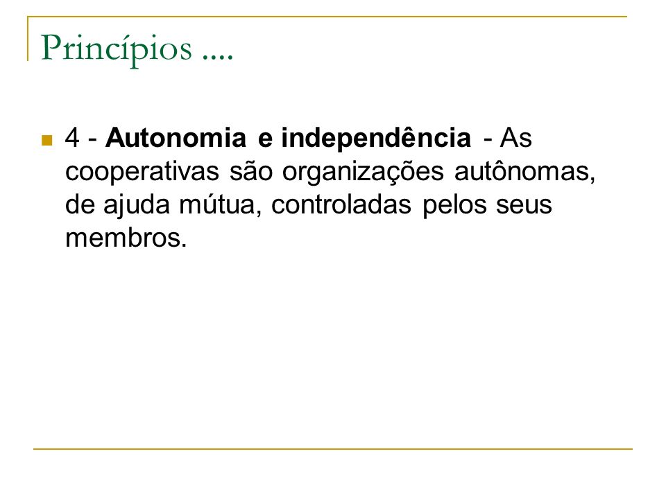 Princípios ....4 - Autonomia e independência - As cooperativas são organizações autônomas, de ajuda mútua, controladas pelos seus membros.