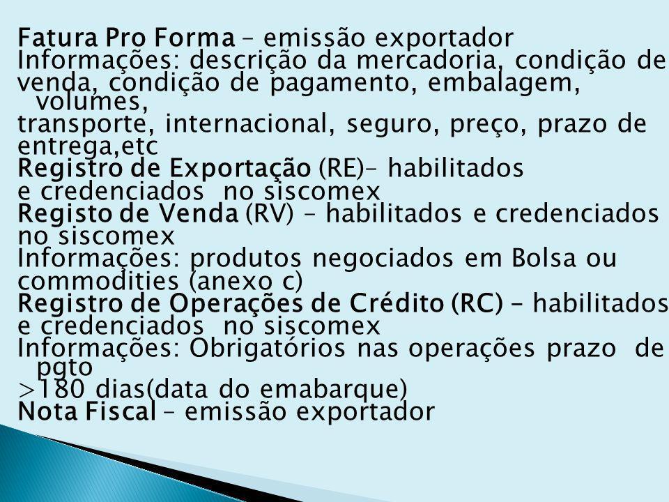 Fatura Pro Forma – emissão exportador Informações: descrição da mercadoria, condição de venda, condição de pagamento, embalagem, volumes, transporte, internacional, seguro, preço, prazo de entrega,etc Registro de Exportação (RE)– habilitados e credenciados no siscomex Registo de Venda (RV) – habilitados e credenciados no siscomex Informações: produtos negociados em Bolsa ou commodities (anexo c) Registro de Operações de Crédito (RC) – habilitados Informações: Obrigatórios nas operações prazo de pgto >180 dias(data do emabarque) Nota Fiscal – emissão exportador
