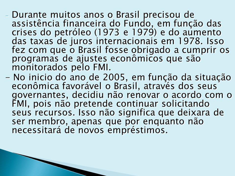 Durante muitos anos o Brasil precisou de assistência financeira do Fundo, em função das crises do petróleo (1973 e 1979) e do aumento das taxas de juros internacionais em 1978. Isso fez com que o Brasil fosse obrigado a cumprir os programas de ajustes econômicos que são monitorados pelo FMI.