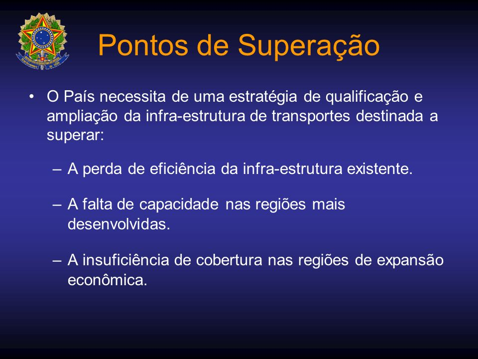 Pontos de Superação O País necessita de uma estratégia de qualificação e ampliação da infra-estrutura de transportes destinada a superar: