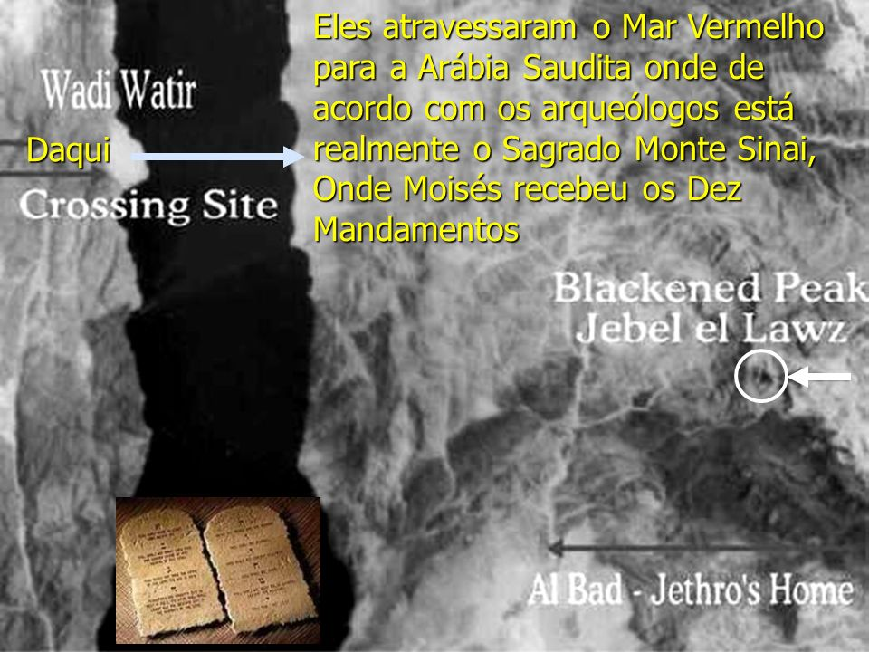 Eles atravessaram o Mar Vermelho para a Arábia Saudita onde de acordo com os arqueólogos está realmente o Sagrado Monte Sinai, Onde Moisés recebeu os Dez Mandamentos