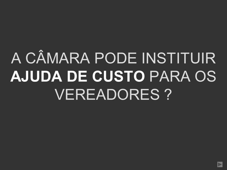 A CÂMARA PODE INSTITUIR AJUDA DE CUSTO PARA OS VEREADORES