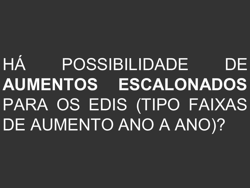HÁ POSSIBILIDADE DE AUMENTOS ESCALONADOS PARA OS EDIS (TIPO FAIXAS DE AUMENTO ANO A ANO)