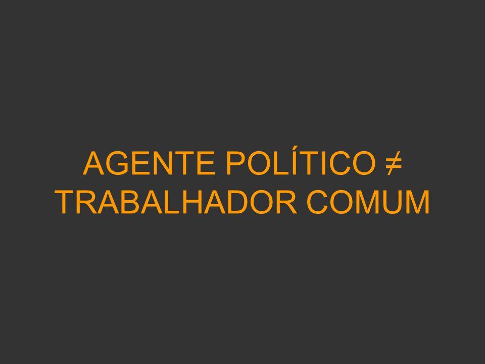 AGENTE POLÍTICO ≠ TRABALHADOR COMUM