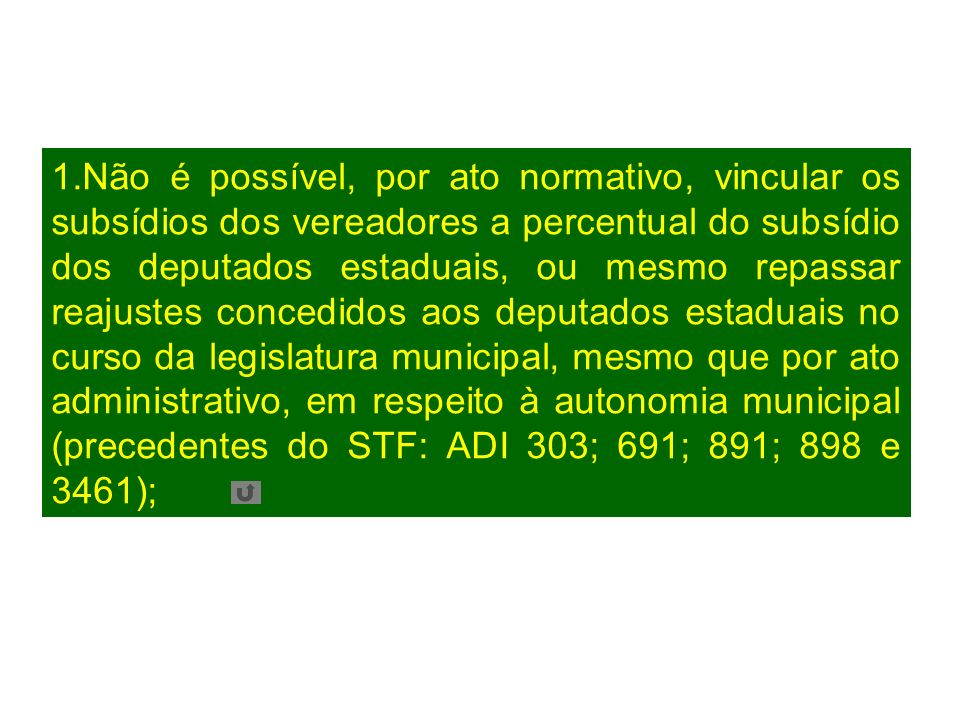 1.Não é possível, por ato normativo, vincular os subsídios dos vereadores a percentual do subsídio dos deputados estaduais, ou mesmo repassar reajustes concedidos aos deputados estaduais no curso da legislatura municipal, mesmo que por ato administrativo, em respeito à autonomia municipal (precedentes do STF: ADI 303; 691; 891; 898 e 3461);