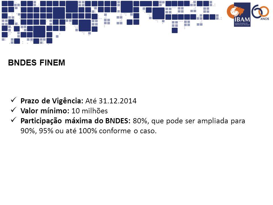 BNDES FINEMPrazo de Vigência: Até 31.12.2014. Valor mínimo: 10 milhões.