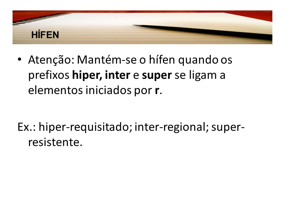 Ex.: hiper-requisitado; inter-regional; super-resistente.