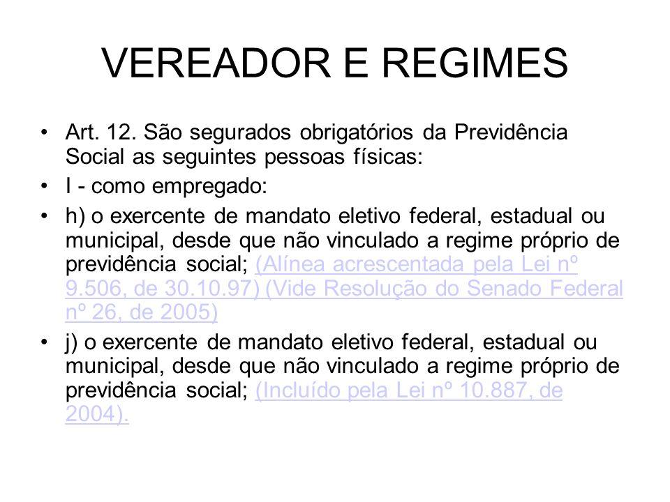 VEREADOR E REGIMES Art. 12. São segurados obrigatórios da Previdência Social as seguintes pessoas físicas: