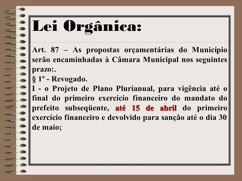 Lei Orgânica:Art. 87 – As propostas orçamentárias do Município serão encaminhadas à Câmara Municipal nos seguintes prazo:.