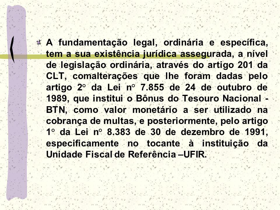 A fundamentação legal, ordinária e específica, tem a sua existência jurídica assegurada, a nível de legislação ordinária, através do artigo 201 da CLT, comalterações que lhe foram dadas pelo artigo 2° da Lei n° 7.855 de 24 de outubro de 1989, que institui o Bônus do Tesouro Nacional - BTN, como valor monetário a ser utilizado na cobrança de multas, e posteriormente, pelo artigo 1° da Lei n° 8.383 de 30 de dezembro de 1991, especificamente no tocante à instituição da Unidade Fiscal de Referência –UFIR.