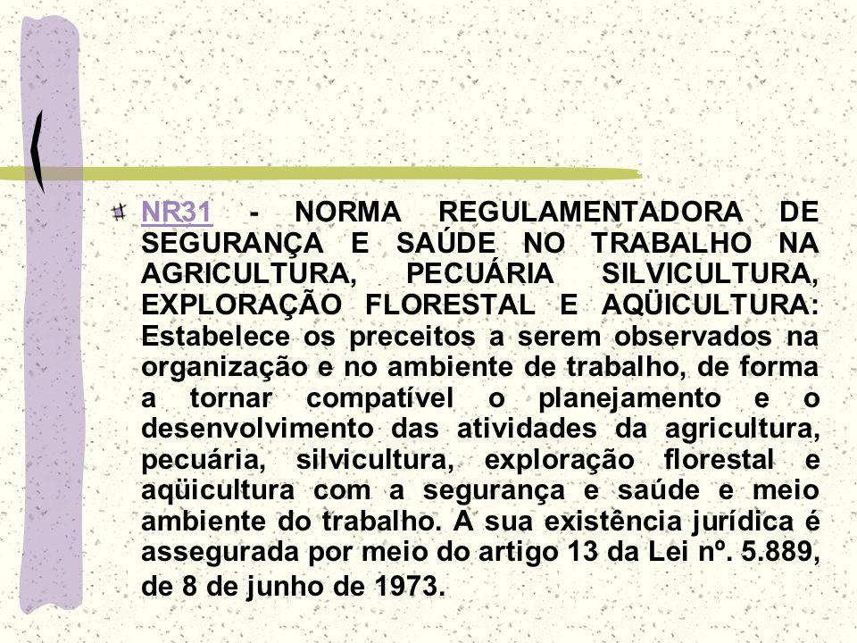 NR31 - NORMA REGULAMENTADORA DE SEGURANÇA E SAÚDE NO TRABALHO NA AGRICULTURA, PECUÁRIA SILVICULTURA, EXPLORAÇÃO FLORESTAL E AQÜICULTURA: Estabelece os preceitos a serem observados na organização e no ambiente de trabalho, de forma a tornar compatível o planejamento e o desenvolvimento das atividades da agricultura, pecuária, silvicultura, exploração florestal e aqüicultura com a segurança e saúde e meio ambiente do trabalho.