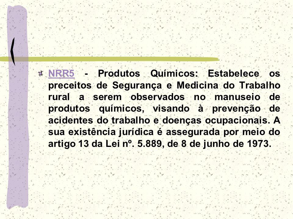 NRR5 - Produtos Químicos: Estabelece os preceitos de Segurança e Medicina do Trabalho rural a serem observados no manuseio de produtos químicos, visando à prevenção de acidentes do trabalho e doenças ocupacionais.