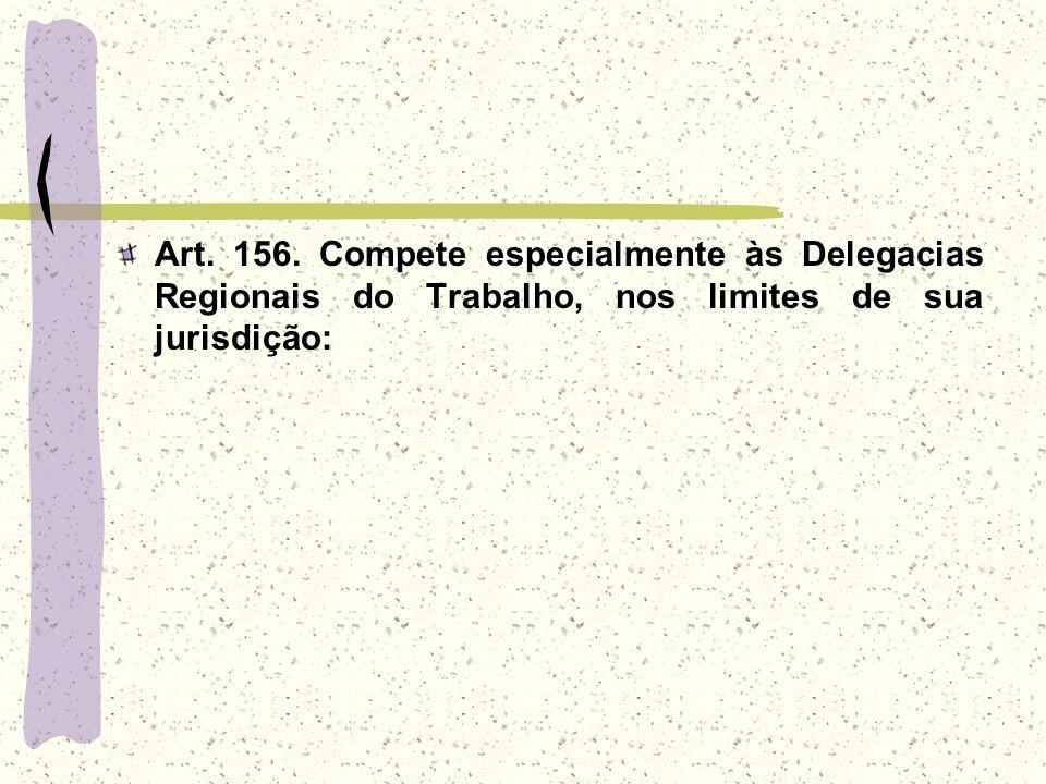 Art. 156. Compete especialmente às Delegacias Regionais do Trabalho, nos limites de sua jurisdição: