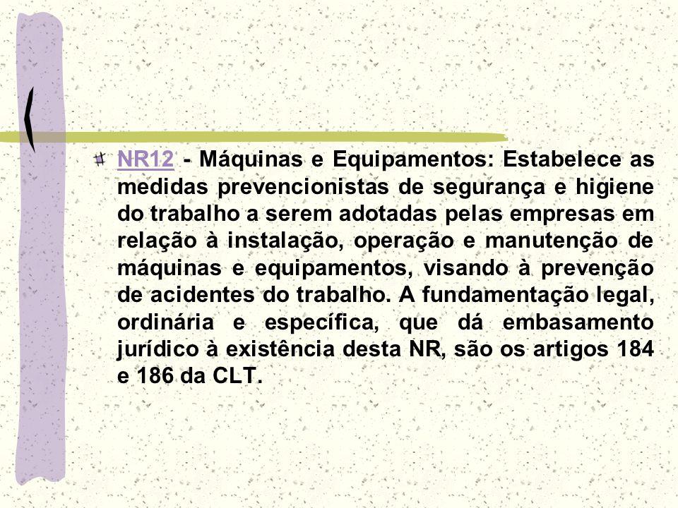 NR12 - Máquinas e Equipamentos: Estabelece as medidas prevencionistas de segurança e higiene do trabalho a serem adotadas pelas empresas em relação à instalação, operação e manutenção de máquinas e equipamentos, visando à prevenção de acidentes do trabalho.