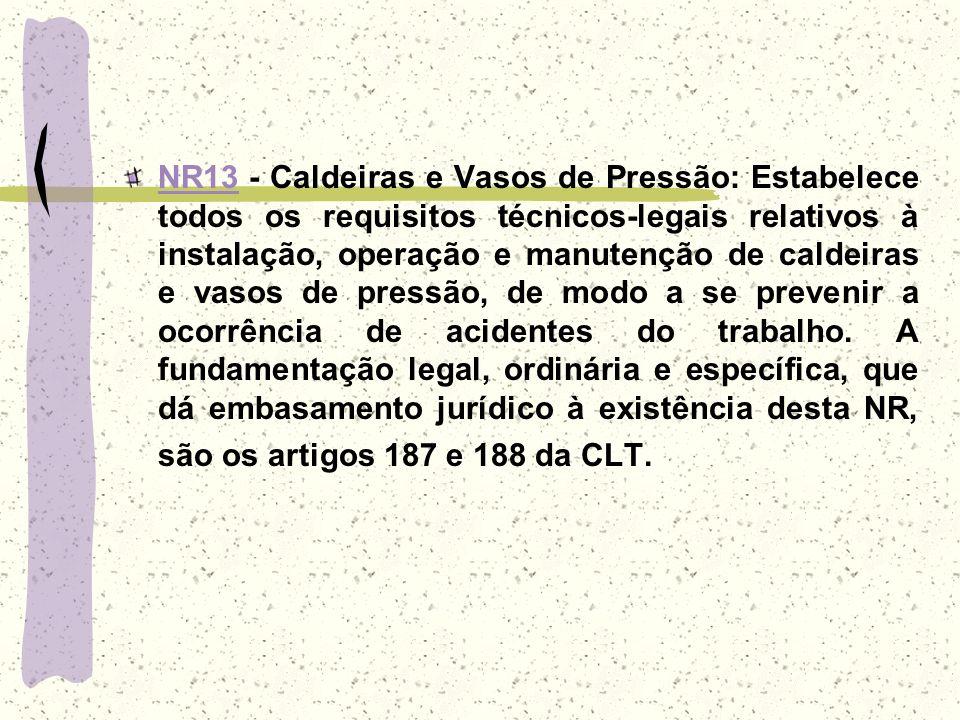 NR13 - Caldeiras e Vasos de Pressão: Estabelece todos os requisitos técnicos-legais relativos à instalação, operação e manutenção de caldeiras e vasos de pressão, de modo a se prevenir a ocorrência de acidentes do trabalho.