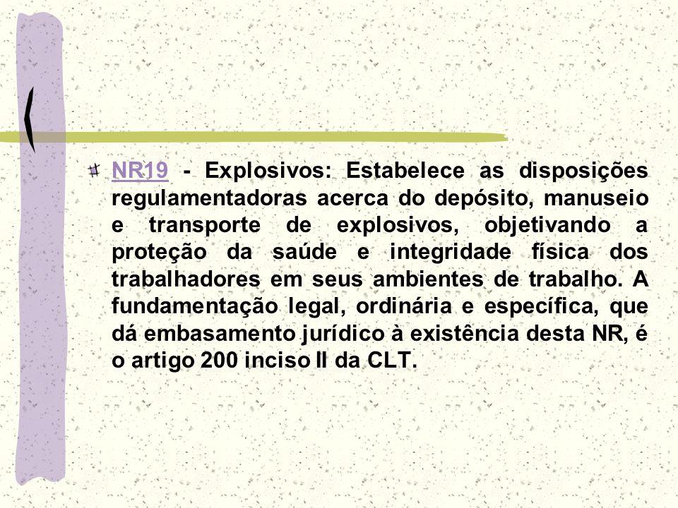 NR19 - Explosivos: Estabelece as disposições regulamentadoras acerca do depósito, manuseio e transporte de explosivos, objetivando a proteção da saúde e integridade física dos trabalhadores em seus ambientes de trabalho.
